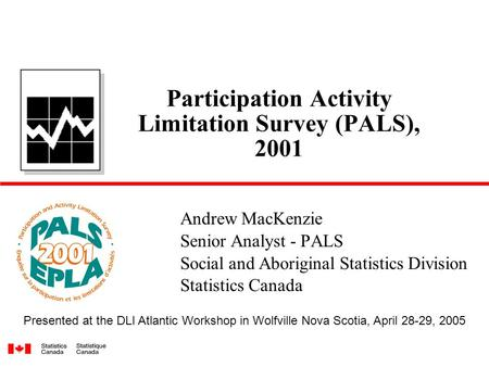 Participation Activity Limitation Survey (PALS), 2001 Andrew MacKenzie Senior Analyst - PALS Social and Aboriginal Statistics Division Statistics Canada.