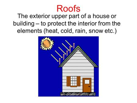 Roofs The exterior upper part of a house or building – to protect the interior from the elements (heat, cold, rain, snow etc.)