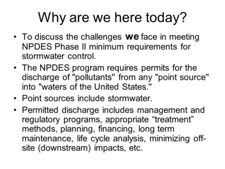 Why are we here today? To discuss the challenges we face in meeting NPDES Phase II minimum requirements for stormwater control. The NPDES program requires.
