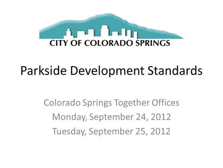 Parkside Development Standards Colorado Springs Together Offices Monday, September 24, 2012 Tuesday, September 25, 2012.