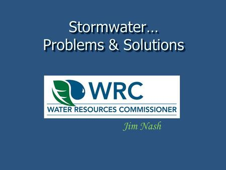 Stormwater… Problems & Solutions Jim Nash. A water resources commissioner Then… Unique to Michigan Initially cleared swamps and marshes Each township.