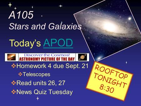 A105 Stars and Galaxies  Homework 4 due Sept. 21  Telescopes  Read units 26, 27  News Quiz Tuesday Today's APODAPOD ROOFTOP TONIGHT 8:30.