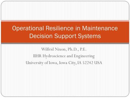 Wilfrid Nixon, Ph.D., P.E. IIHR Hydroscience and Engineering University of Iowa, Iowa City, IA 52242 USA Operational Resilience in Maintenance Decision.
