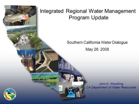 John K. Woodling CA Department of Water Resources Integrated Regional Water Management Program Update Southern California Water Dialogue May 28. 2008.