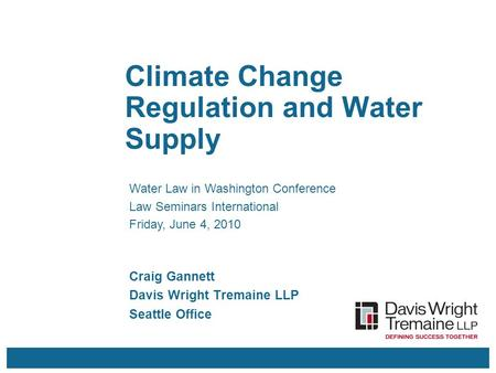 Climate Change Regulation and Water Supply Craig Gannett Davis Wright Tremaine LLP Seattle Office Water Law in Washington Conference Law Seminars International.