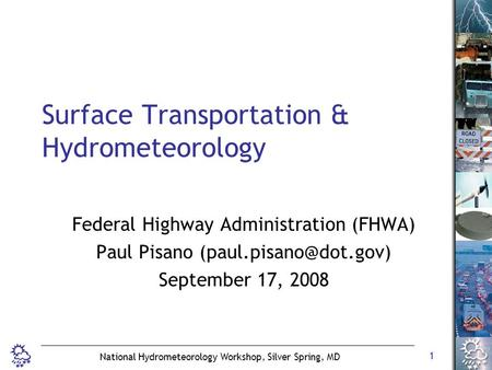 1 National Hydrometeorology Workshop, Silver Spring, MD Surface Transportation & Hydrometeorology Federal Highway Administration (FHWA) Paul Pisano