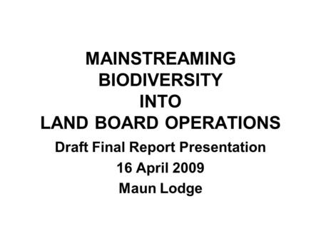 MAINSTREAMING BIODIVERSITY INTO LAND BOARD OPERATIONS Draft Final Report Presentation 16 April 2009 Maun Lodge.