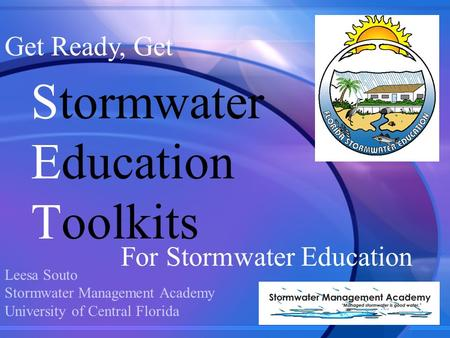 Get Ready, Get For Stormwater Education Stormwater Education Toolkits Leesa Souto Stormwater Management Academy University of Central Florida.