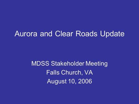 Aurora and Clear Roads Update MDSS Stakeholder Meeting Falls Church, VA August 10, 2006.