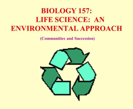 BIOLOGY 157: LIFE SCIENCE: AN ENVIRONMENTAL APPROACH (Communities and Succession)
