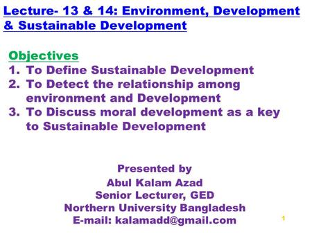 Lecture- 13 & 14: Environment, Development & Sustainable Development Presented by Abul Kalam Azad Senior Lecturer, GED Northern University Bangladesh E-mail: