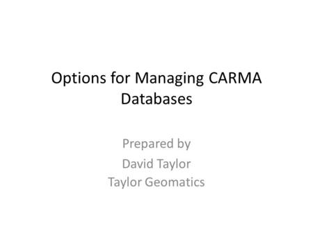 Options for Managing CARMA Databases Prepared by David Taylor Taylor Geomatics.