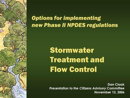 Stormwater Treatment and Flow Control Dan Cloak Presentation to the Citizens Advisory Committee November 13, 2006 Options for implementing new Phase II.