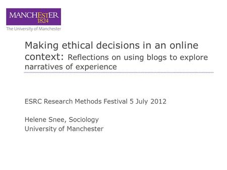 Making ethical decisions in an online context: Reflections on using blogs to explore narratives of experience ESRC Research Methods Festival 5 July 2012.