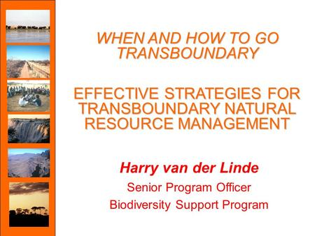 WHEN AND HOW TO GO TRANSBOUNDARY EFFECTIVE STRATEGIES FOR TRANSBOUNDARY NATURAL RESOURCE MANAGEMENT Harry van der Linde Senior Program Officer Biodiversity.