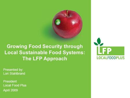 Growing Food Security through Local Sustainable Food Systems: The LFP Approach Presented by: Lori Stahlbrand President Local Food Plus April 2009.
