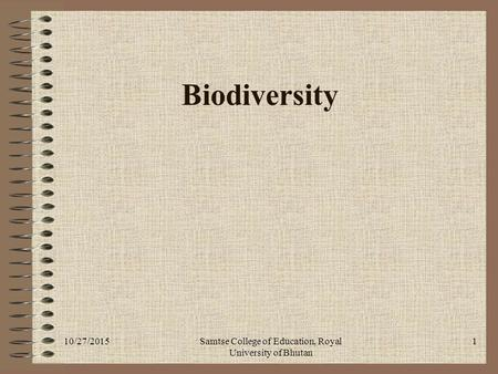 10/27/2015Samtse College of Education, Royal University of Bhutan 1 Biodiversity.