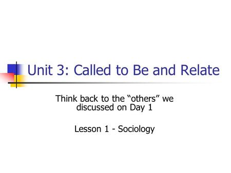 "Unit 3: Called to Be and Relate Think back to the ""others"" we discussed on Day 1 Lesson 1 - Sociology."