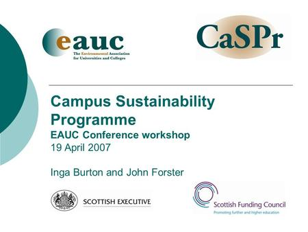 Campus Sustainability Programme EAUC Conference workshop 19 April 2007 Inga Burton and John Forster.