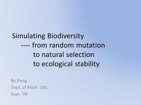 Simulating Biodiversity ---- from random mutation to natural selection to ecological stability Bo Deng Dept. of Math. UNL Sept. '09.