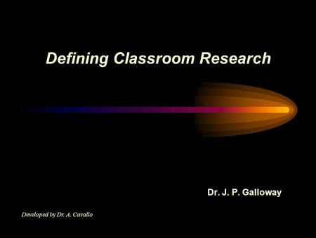 Defining Classroom Research Dr. J. P. Galloway Developed by Dr. A. Cavallo.
