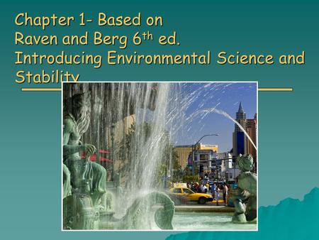 Chapter 1- Based on Raven and Berg 6 th ed. Introducing Environmental Science and Stability.