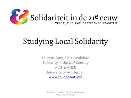 Studying Local Solidarity Laurens Buijs, PhD Candidate Solidarity in the 21 st Century AIAS & AISSR University of Amsterdam www.solidariteit.info 1 Solidarity.
