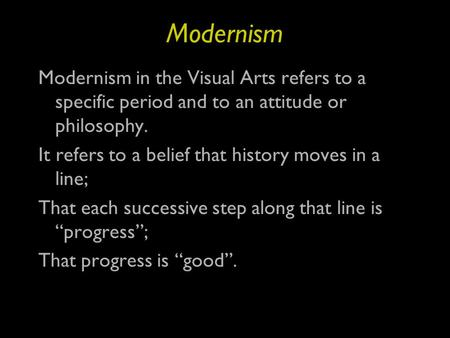Modernism Modernism in the Visual Arts refers to a specific period and to an attitude or philosophy. It refers to a belief that history moves in a line;