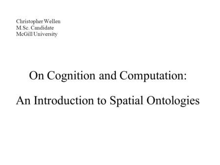 Christopher Wellen M.Sc. Candidate McGill University On Cognition and Computation: An Introduction to Spatial Ontologies.