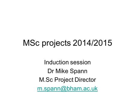 MSc projects 2014/2015 Induction session Dr Mike Spann M.Sc Project Director