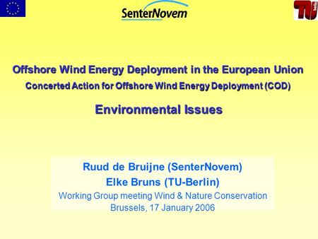 Offshore Wind Energy Deployment in the European Union Concerted Action for Offshore Wind Energy Deployment (COD) Environmental Issues Ruud de Bruijne (SenterNovem)