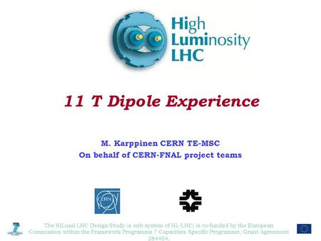 11 T Dipole Experience M. Karppinen CERN TE-MSC On behalf of CERN-FNAL project teams The HiLumi LHC Design Study (a sub-system of HL-LHC) is co-funded.