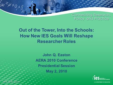 Out of the Tower, Into the Schools: How New IES Goals Will Reshape Researcher Roles John Q. Easton AERA 2010 Conference Presidential Session May 2, 2010.