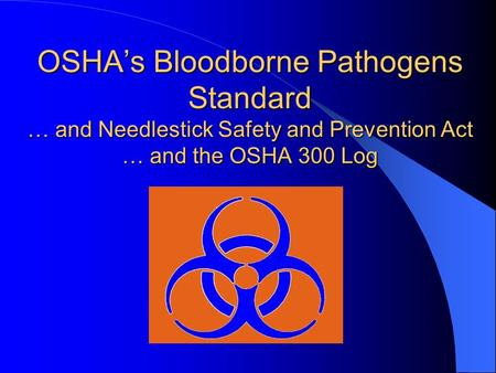 OSHA's Bloodborne Pathogens Standard … and Needlestick Safety and Prevention Act … and the OSHA 300 Log.