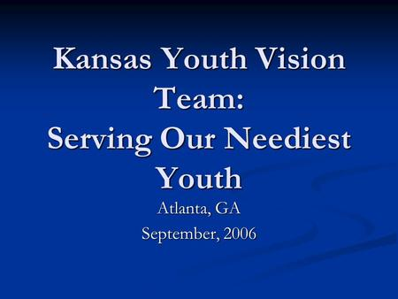 Kansas Youth Vision Team: Serving Our Neediest Youth Atlanta, GA September, 2006.