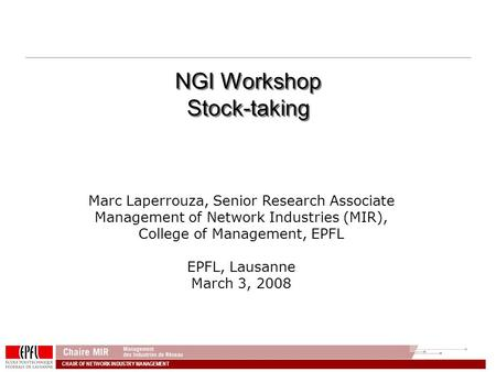 CHAIR OF NETWORK INDUSTRY MANAGEMENT NGI Workshop Stock-taking Marc Laperrouza, Senior Research Associate Management of Network Industries (MIR), College.