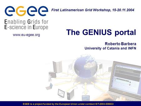 EGEE is a project funded by the European Union under contract IST-2003-508833 The GENIUS portal Roberto Barbera University of Catania and INFN First Latinamerican.