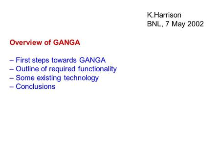 K.Harrison BNL, 7 May 2002 Overview of GANGA – First steps towards GANGA – Outline of required functionality – Some existing technology – Conclusions.
