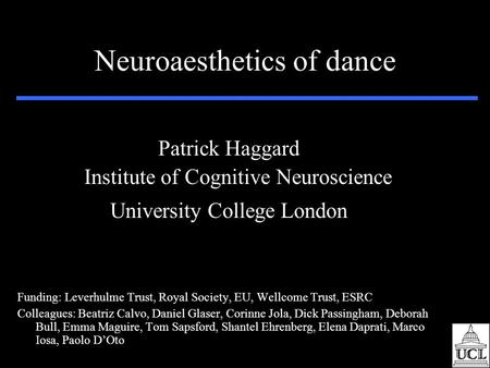 Neuroaesthetics of dance Patrick Haggard Institute of Cognitive Neuroscience University College London Funding: Leverhulme Trust, Royal Society, EU, Wellcome.