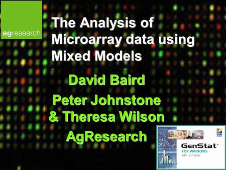 The Analysis of Microarray data using Mixed Models David Baird Peter Johnstone & Theresa Wilson AgResearch.