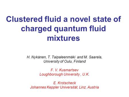 Clustered fluid a novel state of charged quantum fluid mixtures H. Nykänen, T. Taipaleenmäki and M. Saarela, University of Oulu, Finland F. V. Kusmartsev.