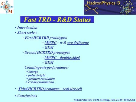 Fast TRD - R&D Status Mihai Petrovici, CBM-Meeting, Feb. 26-29, 2008, GSI Introduction Short review - First HCRTRD prototypes: - MWPC – w & w/o drift zone.