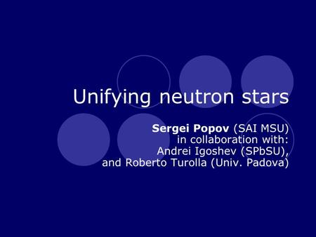 Unifying neutron stars Sergei Popov (SAI MSU) in collaboration with: Andrei Igoshev (SPbSU), and Roberto Turolla (Univ. Padova)