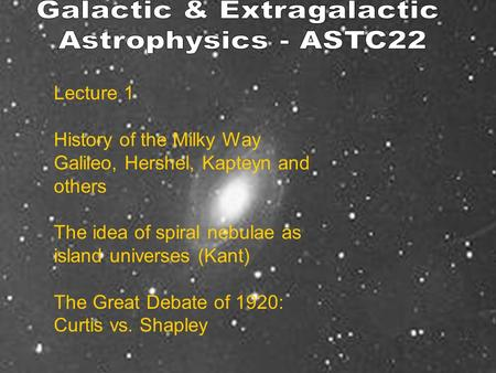 Lecture 1 History of the Milky Way Galileo, Hershel, Kapteyn and others The idea of spiral nebulae as island universes (Kant) The Great Debate of 1920: