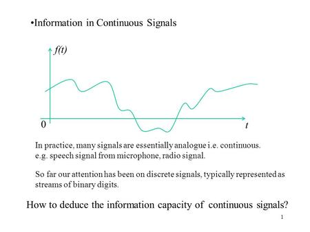 1 Information in Continuous Signals f(t) t 0 In practice, many signals are essentially analogue i.e. continuous. e.g. speech signal from microphone, radio.