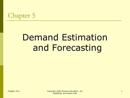 Chapter FiveCopyright 2009 Pearson Education, Inc. Publishing as Prentice Hall. 1 Chapter 5 Demand Estimation and Forecasting.