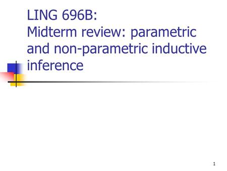 1 LING 696B: Midterm review: parametric and non-parametric inductive inference.