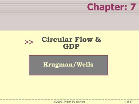 1 of 37 Chapter: 7 >> Krugman/Wells ©2009  Worth Publishers Circular Flow & GDP.