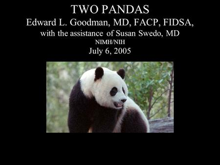 TWO PANDAS Edward L. Goodman, MD, FACP, FIDSA, with the assistance of Susan Swedo, MD NIMH/NIH July 6, 2005.