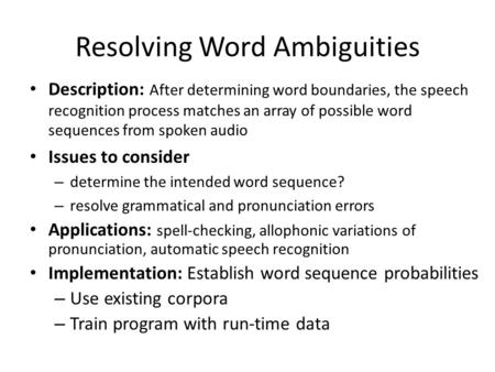 Resolving Word Ambiguities Description: After determining word boundaries, the speech recognition process matches an array of possible word sequences from.